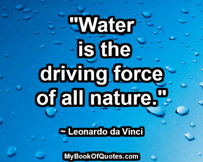 """""""Water is the driving force of all nature."""" ~ Leonardo da Vinci"""