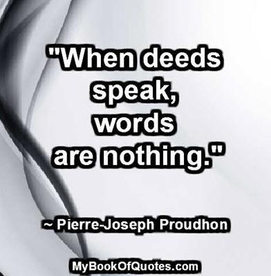 """When deeds speak, words are nothing."" ~ Pierre-Joseph Proudhon"