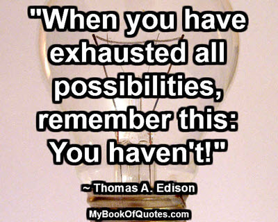 """""""When you have exhausted all possibilities, remember this: You haven't!"""" ~ Thomas A. Edison"""