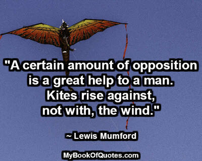 """""""A certain amount of opposition is a great help to a man. Kites rise against, not with, the wind."""" ~ Lewis Mumford"""