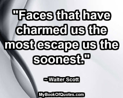 """""""Faces that have charmed us the most escape us the soonest."""" ~ Walter Scott"""