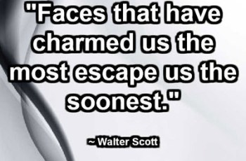 """Faces that have charmed us the most escape us the soonest."" ~ Walter Scott"