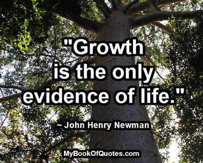 """Growth is the only evidence of life."" ~ John Henry Newman"
