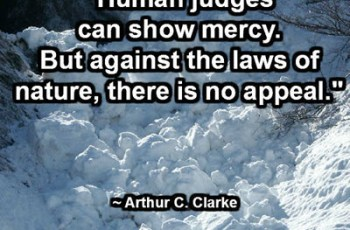 """Human judges can show mercy. But against the laws of nature, there is no appeal."" ~ Arthur C. Clarke"