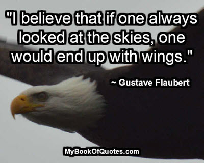 """""""I believe that if one always looked at the skies, one would end up with wings."""" ~ Gustave Flaubert"""