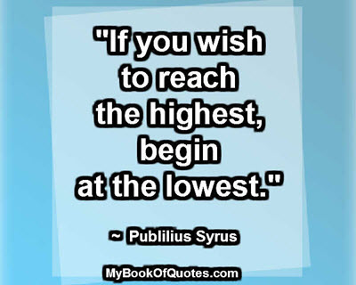 """If you wish to reach the highest, begin at the lowest."" ~ Publilius Syrus"
