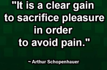 """It is a clear gain to sacrifice pleasure in order to avoid pain."" ~ Arthur Schopenhauer"