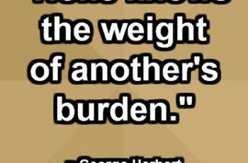 """None knows the weight of another's burden."" ~ George Herbert"