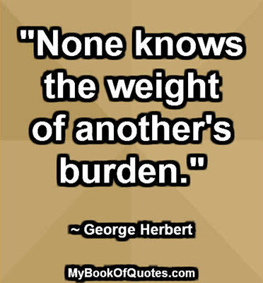 """""""None knows the weight of another's burden."""" ~ George Herbert"""