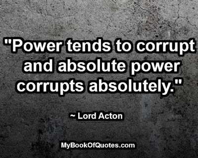 """Power tends to corrupt and absolute power corrupts absolutely."" ~ Lord Acton"