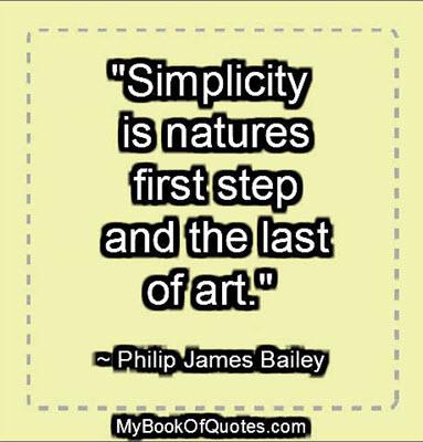 """Simplicity is natures first step, and the last of art."" ~ Philip James Bailey"