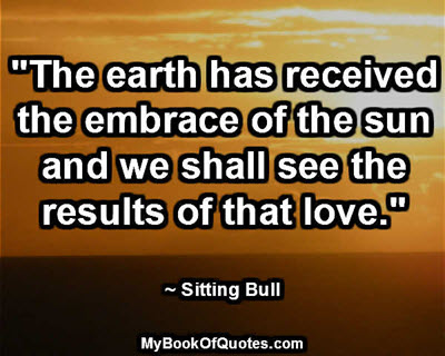 """""""The earth has received the embrace of the sun and we shall see the results of that love."""" ~ Sitting Bull"""