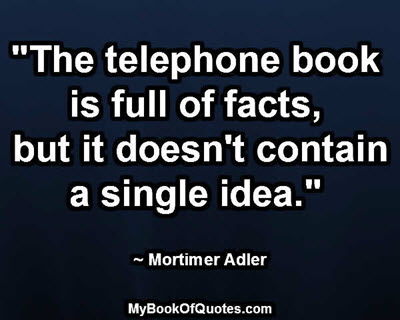 """The telephone book is full of facts, but it doesn't contain a single idea."" ~ Mortimer Adler"