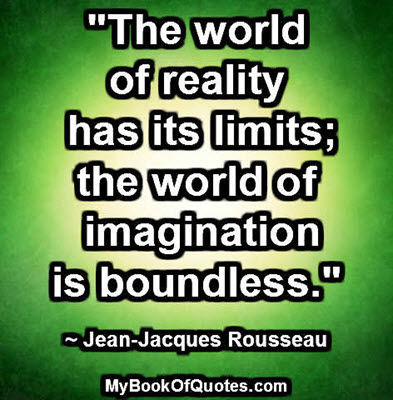 """The world of reality has its limits; the world of imagination is boundless."" ~ Jean-Jacques Rousseau"