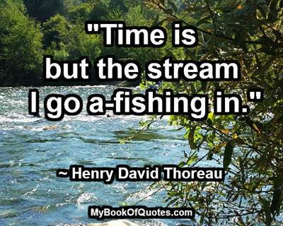 """""""Time is but the stream I go a-fishing in."""" ~ Henry David Thoreau"""