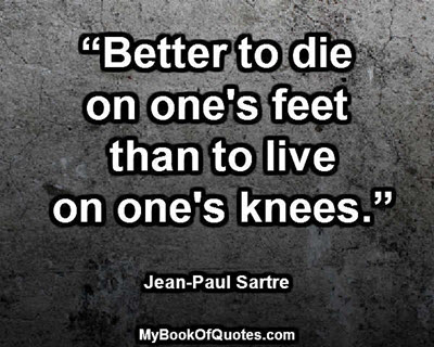"""Better to die on one's feet than to live on one's knees."" ~ Jean-Paul Sartre"
