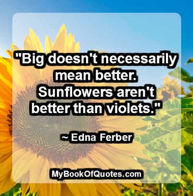 """Big doesn't necessarily mean better. Sunflowers aren't better than violets."" ~ Edna Ferber"