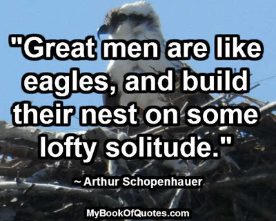 """Great men are like eagles, and build their nest on some lofty solitude."" ~ Arthur Schopenhauer"