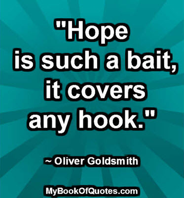 """""""Hope is such a bait, it covers any hook."""" ~ Oliver Goldsmith"""