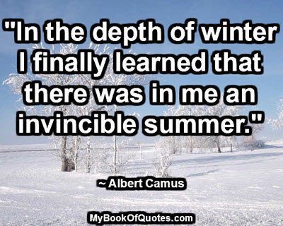 """In the depth of winter I finally learned that there was in me an invincible summer."" ~ Albert Camus"