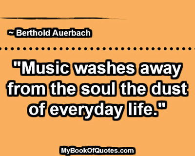 """""""Music washes away from the soul the dust of everyday life."""" ~ Berthold Auerbach"""