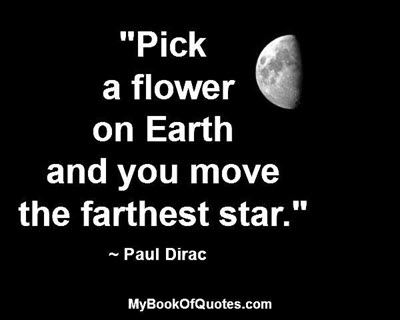 """""""Pick a flower on Earth and you move the farthest star."""" ~ Paul Dirac"""
