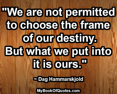 """We are not permitted to choose the frame of our destiny. But what we put into it is ours."" ~ Dag Hammarskjold"