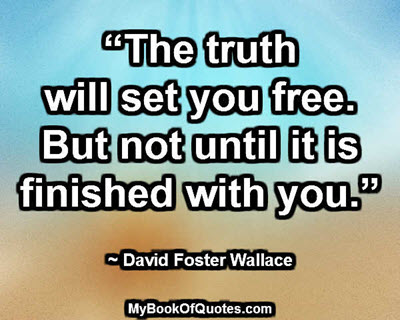 """The truth will set you free. But not until it is finished with you."" ~ David Foster Wallace"