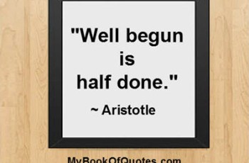 """Well begun is half done."" ~ Aristotle"