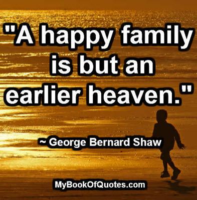 """""""A happy family is but an earlier heaven."""" ~ George Bernard Shaw"""
