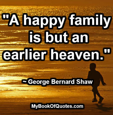 """A happy family is but an earlier heaven."" ~ George Bernard Shaw"