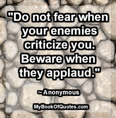 """Do not fear when your enemies criticize you. Beware when they applaud."" ~ Anonymous"
