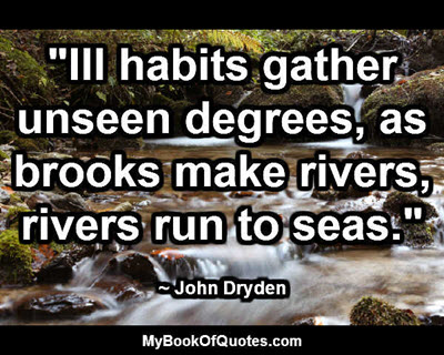 """Ill habits gather unseen degrees, as brooks make rivers, rivers run to seas."" ~ John Dryden"