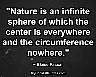 """""""Nature is an infinite sphere of which the center is everywhere and the circumference nowhere."""" ~ Blaise Pascal"""