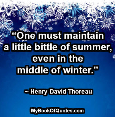 """One must maintain a little bittle of summer, even in the middle of winter."" ~ Henry David Thoreau"