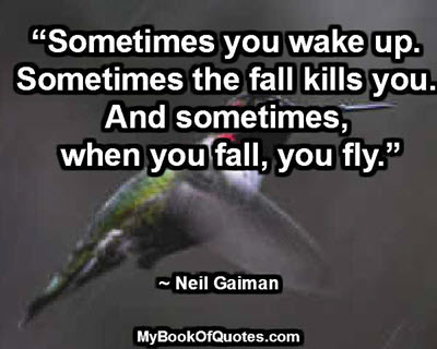 """Sometimes you wake up. Sometimes the fall kills you. And sometimes, when you fall, you fly."" ~ Neil Gaiman"