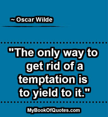 """The only way to get rid of a temptation is to yield to it."" ~ Oscar Wilde"