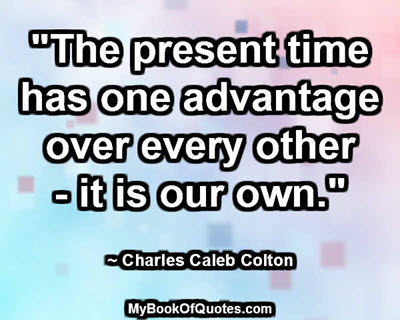 """""""The present time has one advantage over every other - it is our own."""" ~ Charles Caleb Colton"""