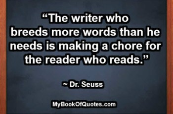 """The writer who breeds more words than he needs is making a chore for the reader who reads."" ~ Dr. Seuss"