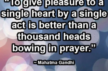 """To give pleasure to a single heart by a single act is better than a thousand heads bowing in prayer."" ~ Mahatma Gandhi"