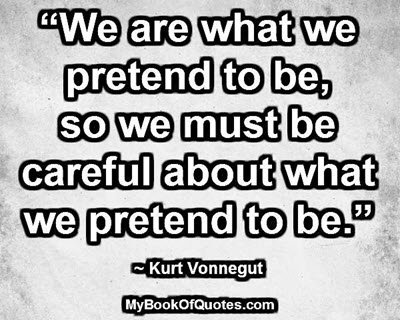 """""""We are what we pretend to be, so we must be careful about what we pretend to be."""" ~ Kurt Vonnegut"""