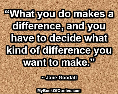 """""""What you do makes a difference, and you have to decide what kind of difference you want to make."""" ~ Jane Goodall"""