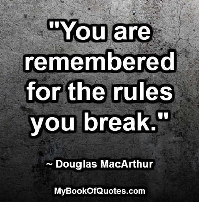 """""""You are remembered for the rules you break."""" ~ Douglas MacArthur"""