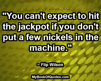 """You can't expect to hit the jackpot if you don't put a few nickels in the machine."" ~ Flip Wilson"