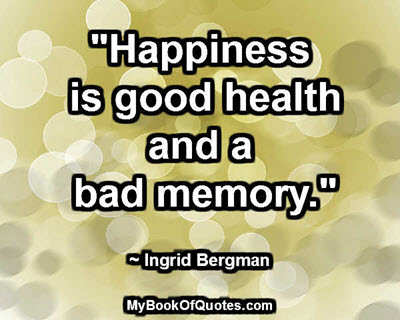 """Happiness is good health and a bad memory."" ~ Ingrid Bergman"