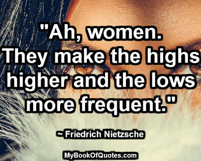 """Ah, women. They make the highs higher and the lows more frequent."" ~ Friedrich Nietzsche"