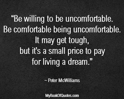 """""""Be willing to be uncomfortable. Be comfortable being uncomfortable. It may get tough, but it's a small price to pay for living a dream."""" ~ Peter McWilliams"""