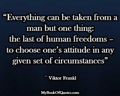 """""""Everything can be taken from a man but one thing: the last of human freedoms – to choose one's attitude in any given set of circumstances"""" ~ Viktor Frankl"""