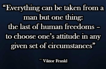 """Everything can be taken from a man but one thing: the last of human freedoms – to choose one's attitude in any given set of circumstances"" ~ Viktor Frankl"