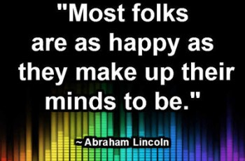 """Most folks are as happy as they make up their minds to be."" ~ Abraham Lincoln"